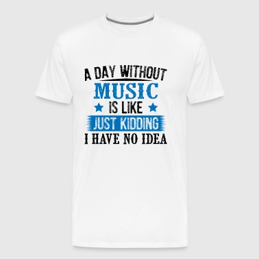 A Day Without Music Just Kidding - Men's Premium T-Shirt