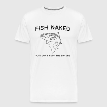 Fish Naked but Don't Hook the Big One - Men's Premium T-Shirt