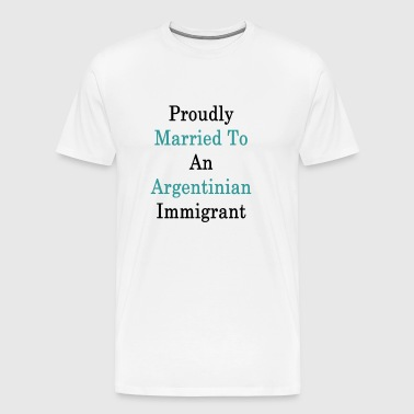 proudly_married_to_an_argentinian_immigr - Men's Premium T-Shirt