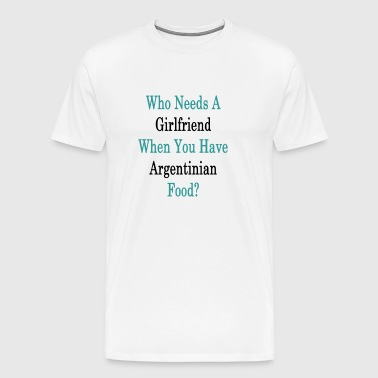 who_needs_a_girlfriend_when_you_have_arg - Men's Premium T-Shirt