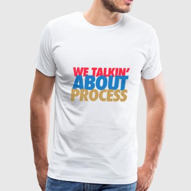 we taling about process - Men's Premium T-Shirt