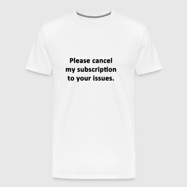 Please Cancel My Subscription to Your Issues - Men's Premium T-Shirt