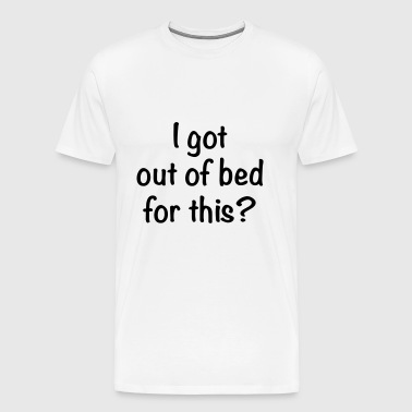 I Got Out Of Bed For This? - Men's Premium T-Shirt