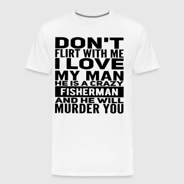 Don't flirt with me i love my man he is a crazy fi - Men's Premium T-Shirt