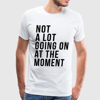 Not a lot going on at the moment - Men's Premium T-Shirt