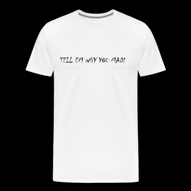 Tell em Why You Mad! - Men's Premium T-Shirt