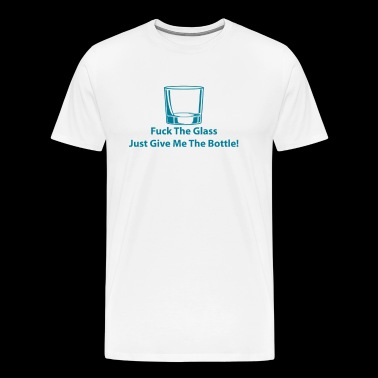 Fuck The Glass Just Give Me The Bottle - Men's Premium T-Shirt