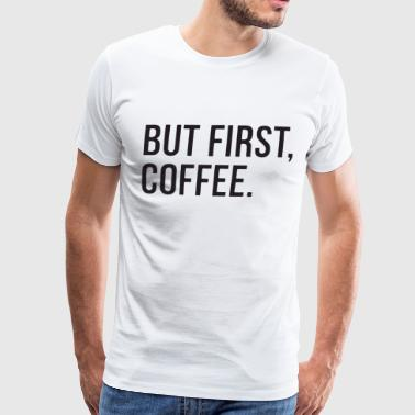 But First Coffee Top Funny Slogan Morning Tumblr H - Men's Premium T-Shirt