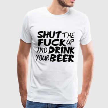 Shut Up and Drink Your Beer Funny Offensive - Men's Premium T-Shirt