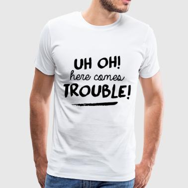 Uh oh her comes trouble - Men's Premium T-Shirt