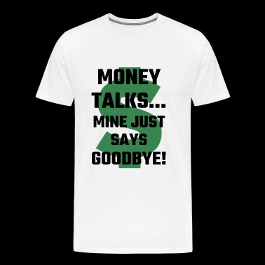 Money - Money Talks Mine Just Says Goodbye - Men's Premium T-Shirt