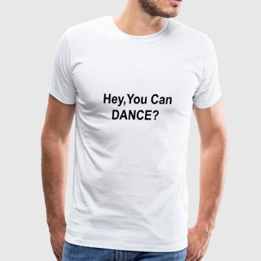 Hey you can dance - Men's Premium T-Shirt