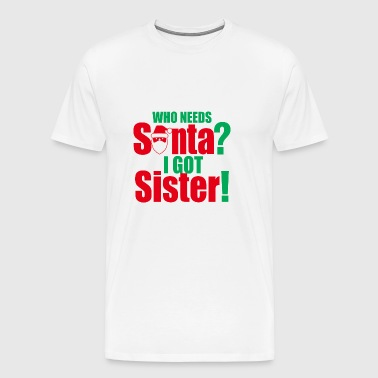 Christmas Who Needs Santa I Got Sister - Men's Premium T-Shirt