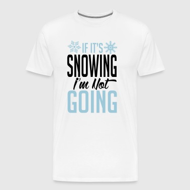 Skiing: if it's snowing I'm not going - Men's Premium T-Shirt