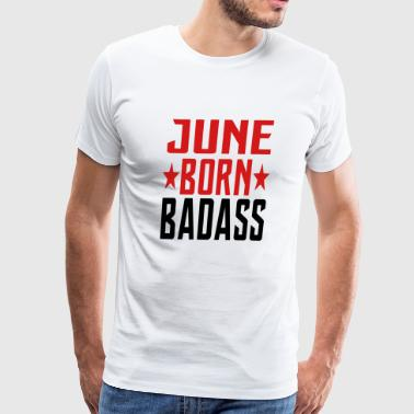 JUNE BORN BADASS BORN IN JUNE - Men's Premium T-Shirt