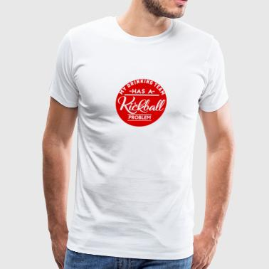 My Drinking Team Has A Kickball Problem - Men's Premium T-Shirt