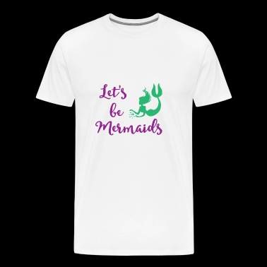 Let's be Mermaids - Funny Mermaid tee shirt - Men's Premium T-Shirt