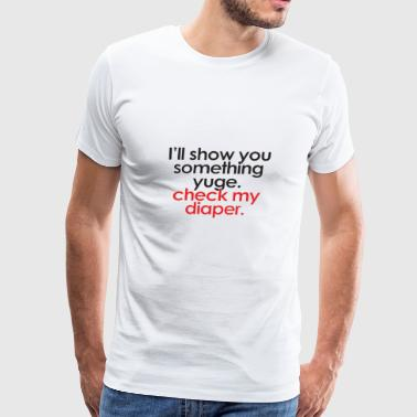I'll Show You Something Yuge. Check My Diaper - Men's Premium T-Shirt