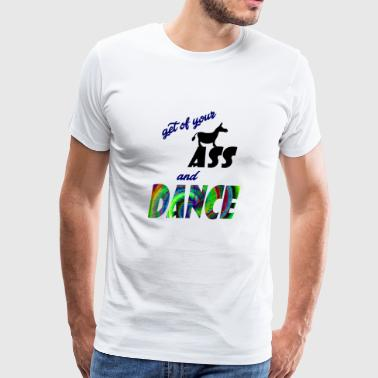 get of your ass and dance - Men's Premium T-Shirt