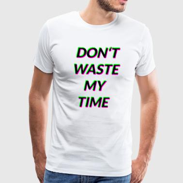 DONT WASTE MY TIME - Men's Premium T-Shirt