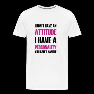 Personality - I Don't Have An Attitude I Have A - Men's Premium T-Shirt