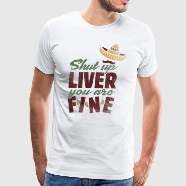 Shut up Liver you are Fine Funny Cinco de Mayo - Men's Premium T-Shirt
