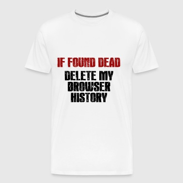 IF found Dead Delete my Browser History gift - Men's Premium T-Shirt