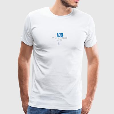 I do what she tells me to do - Men's Premium T-Shirt