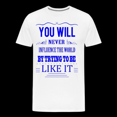 You will never influence the world by trying to be - Men's Premium T-Shirt