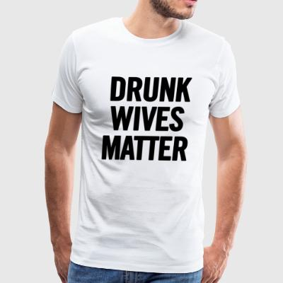 Drunk Wives Matter Black - Men's Premium T-Shirt