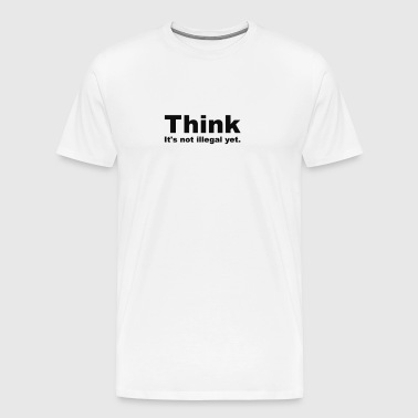 Think.  It's not illegal yet. - Men's Premium T-Shirt
