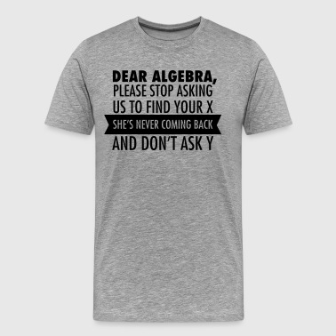 Dear Algebra, Please Stop Asking Us To Find Your X - Men's Premium T-Shirt
