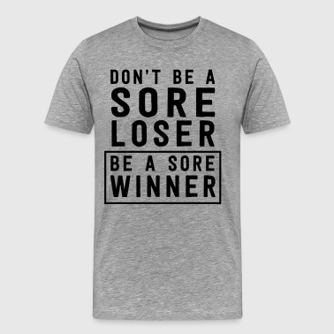 Don't be a sore loser. Be a sore winner - Men's Premium T-Shirt