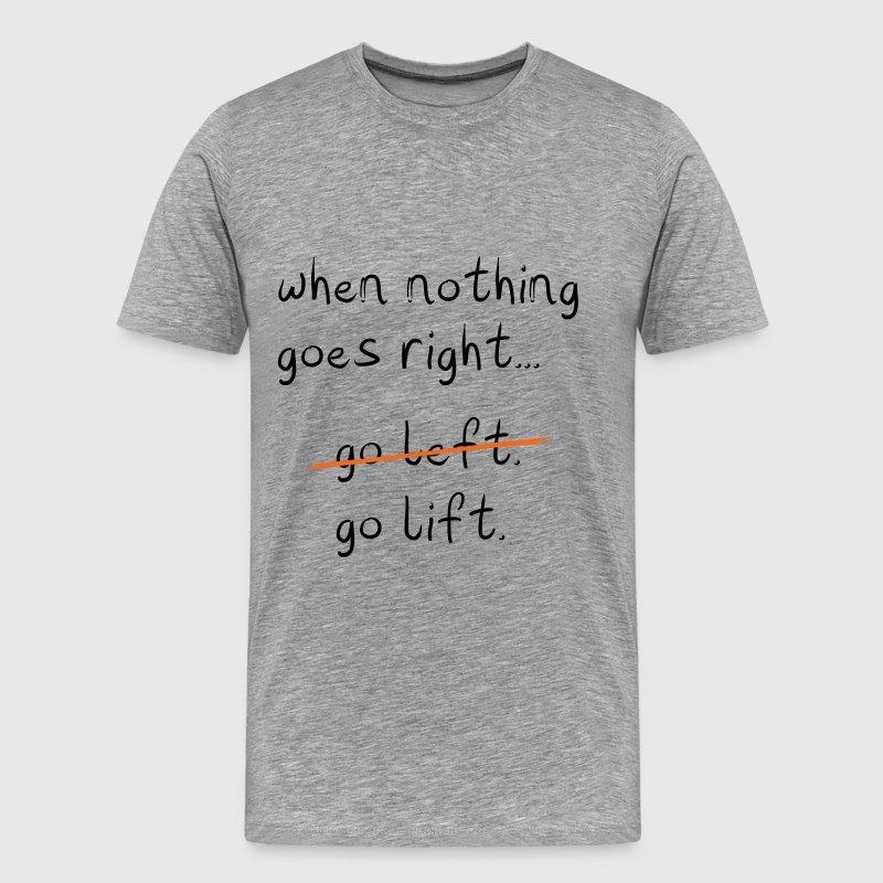 When nothing goes right, go lift - Men's Premium T-Shirt