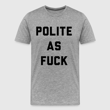 Polite as Fuck - Men's Premium T-Shirt