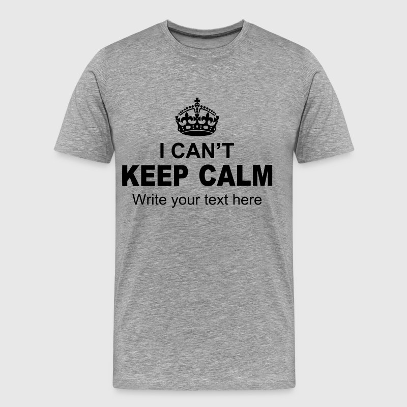 I Can't Keep Calm Write Your Text - Men's Premium T-Shirt