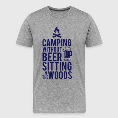 CAMPING WITHOUT BEER IS JUST SITTING IN THE WOODS - Men's Premium T-Shirt