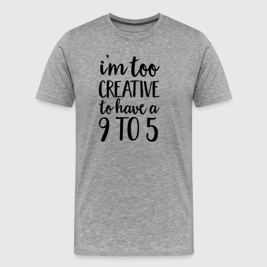 I'm Too Creative To Have A 9 To 5 - Men's Premium T-Shirt