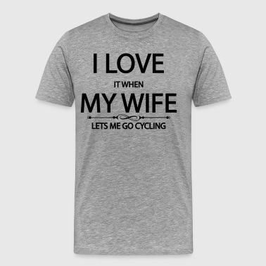 I Love It When My Wife Lets Me Go Cycling - Men's Premium T-Shirt