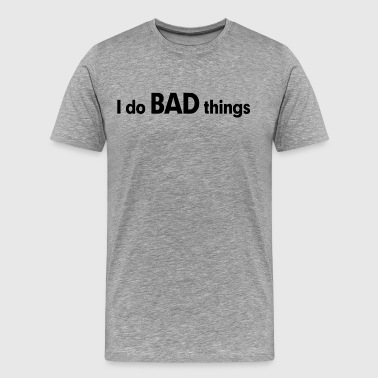 I do BAD things - Men's Premium T-Shirt