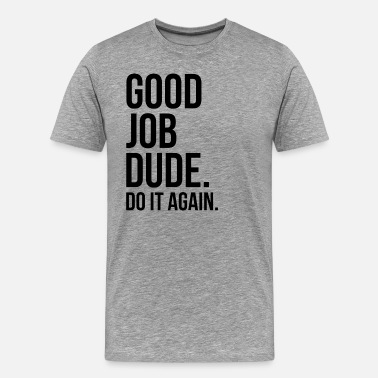 Do It Dude Good Job Dude. Do It Again. FUNNY - Men's Premium T-Shirt