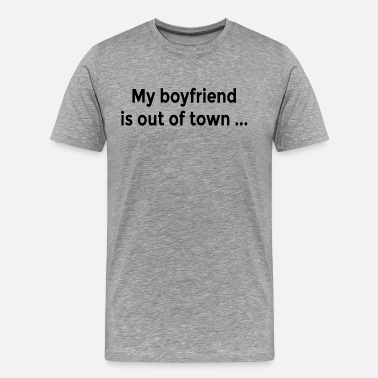 Funny Flirting My Boyfriend is Out of Town FUNNY Flirt Ladies - Men's Premium T-Shirt