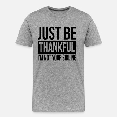 Sibling JUST BE THANKFUL, I'M NOT YOUR SIBLING - Men's Premium T-Shirt
