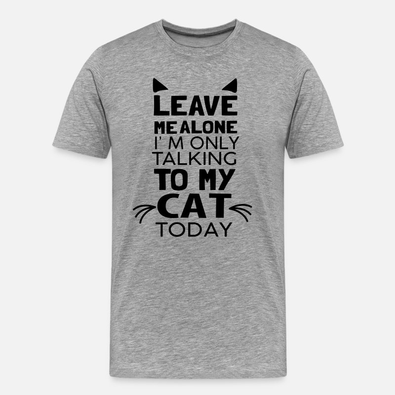 Adoption T-Shirts - Leave Me Alone I'm Only Talking to My Cat Today  - Men's Premium T-Shirt heather gray