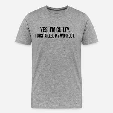 Killed My Workout GUILTY Just Killed My Workout GYM TRAINING - Men's Premium T-Shirt