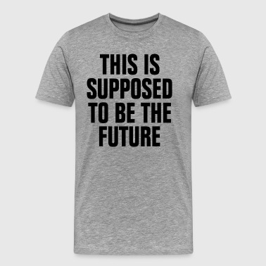 This is Supposed to be the Future - Men's Premium T-Shirt