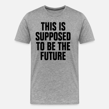 Supposed This is Supposed to be the Future - Men's Premium T-Shirt