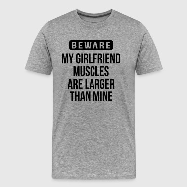 Be Mine Sportswear BEWARE My Girlfriend Muscles Are Larger Than Mine  - Men's Premium T-Shirt