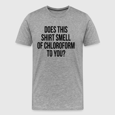 DOES THIS SHIRT SMELL OF CHLOROFORM TO YOU - Men's Premium T-Shirt