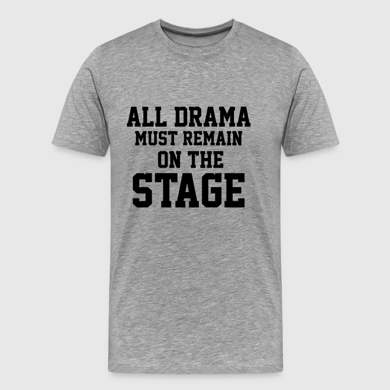 All Drama must remain on the Stage Musical Theater - Men's Premium T-Shirt